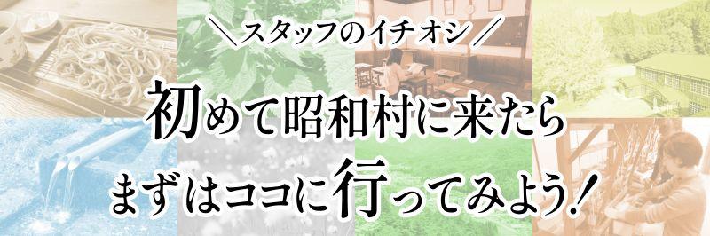 スタッフのイチオシ 初めて昭和村に来たらまずはココに行ってみよう!